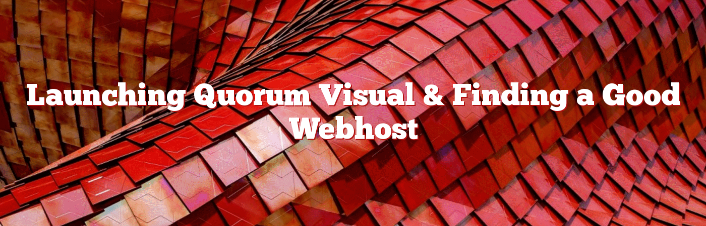 Launching Quorum Visual & Finding a Good Webhost